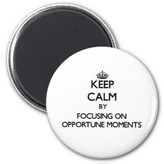 Keep Calm by focusing on Opportune Moments Fridge Magnet