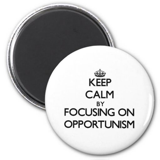 Keep Calm by focusing on Opportunism Fridge Magnets