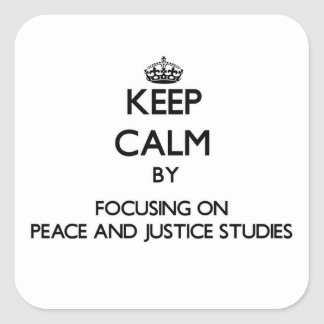 Keep calm by focusing on Peace And Justice Studies Square Sticker