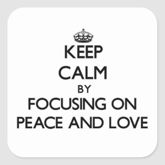 Keep Calm by focusing on Peace And Love Square Sticker