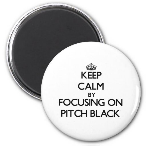 Keep Calm by focusing on Pitch Black Fridge Magnets