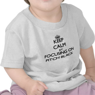 Keep Calm by focusing on Pitch Black T Shirts