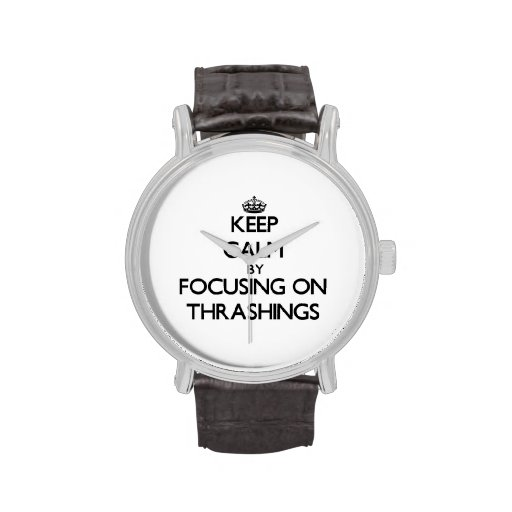 Keep Calm by focusing on Thrashings Wristwatches