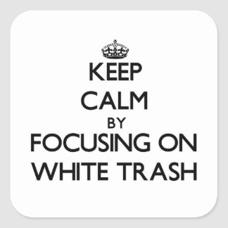 Keep Calm by focusing on White Trash Square Sticker