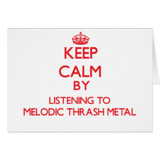 Keep calm by listening to MELODIC THRASH METAL Greeting Card