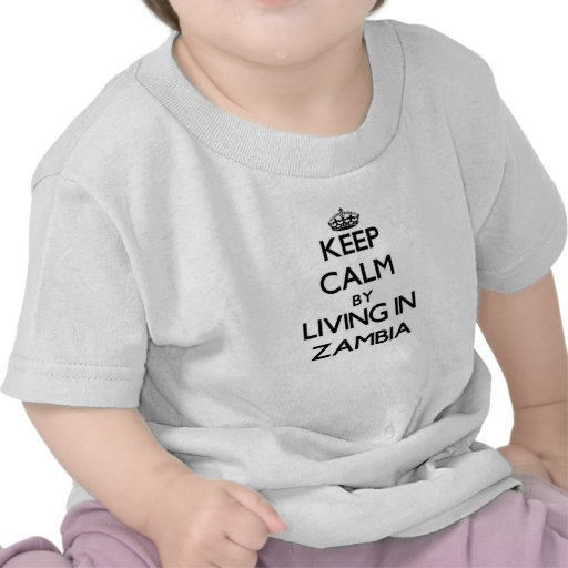 Keep Calm by Living in Zambia Tshirts