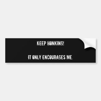 Keep honking!It only encourages me. Car Bumper Sticker