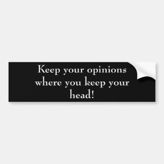 Keep your opinions where you keep your head! bumper sticker