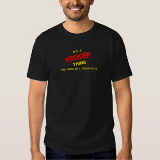 KICKER thing, you wouldn't understand. Tshirt
