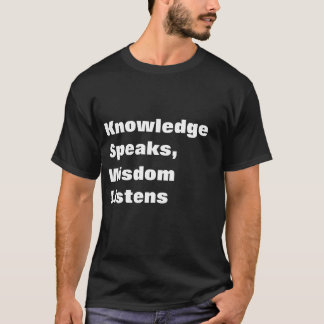 Knowledge speaks, wisdom listens T-Shirt