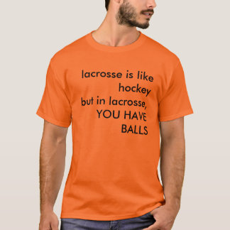 lacrosse is like hockeybut in lacrosse,YOU HAVE... T-Shirt