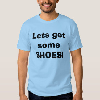 Lets get some SHOES! Tee Shirt