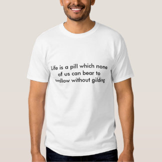 Life is a pill which none of us can bear to swa... tshirts