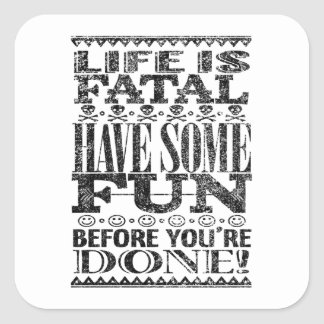 Life is Fatal – Have Some Fun Before You're Done! Square Sticker
