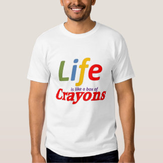 Life is like a box of crayons tee shirts