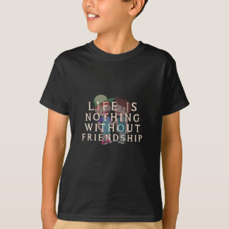 Life is Nothing Without Friendship T-Shirt