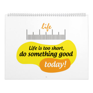 Life is too short, do something good today! wall calendar