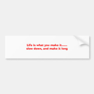 Life is what you make it......slow down, and ma... bumper sticker