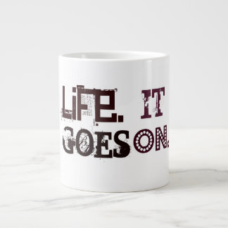 LIFE. It Goes On. Words To Live By Mugs Jumbo Mugs