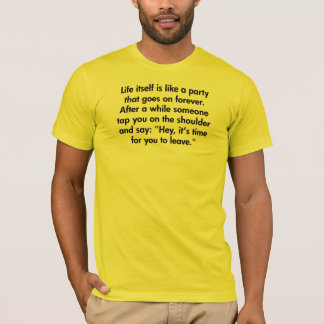 Life Itself Is Like A Party That Goes On Forever T-Shirt