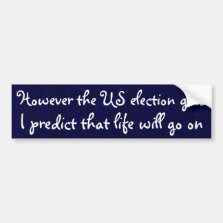 Life will go on after the election bumper sticker