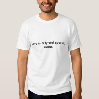 Love is a tyrant sparing none. tshirts