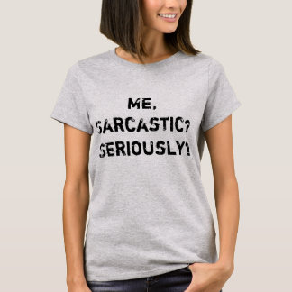 Me, Sarcastic? Seriously T-Shirt