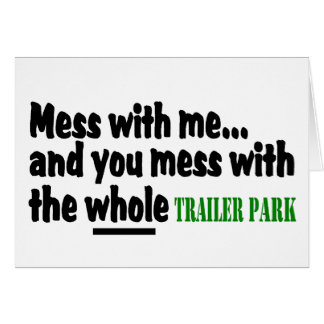 Mess With Me You Mess With The Whole Trailer Park Greeting Card