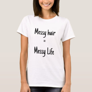 Messy hair = messy life T-Shirt