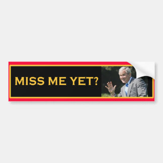 MISS ME YET? George W Bush Bumper Sticker