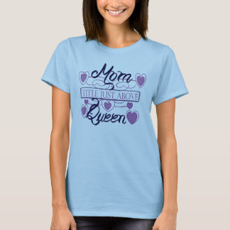 Mom, just above queen. T-Shirt