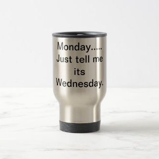 Monday ..just tell me its Wednesday. 15 Oz Stainless Steel Travel Mug