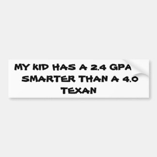 MY KID HAS A 2.4 GPA & ,  SMARTER THAN A 4.0 TEXAN BUMPER STICKER