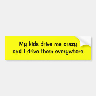 My kids drive me crazy and I drive them everywhere Bumper Sticker
