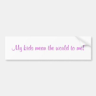 My kids mean the world to me! bumper sticker