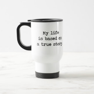 My Life Is Based on a True Story Travel Mug