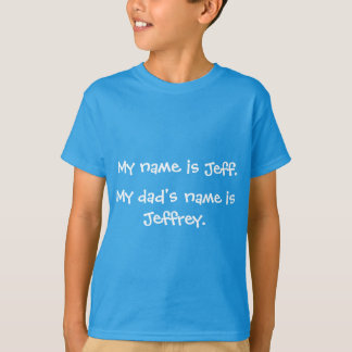 My name is Jeff.  My dad's name is Jeffrey T-Shirt