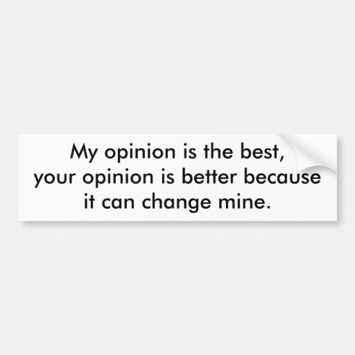 My opinion is the best, your opinion is better ... bumper sticker