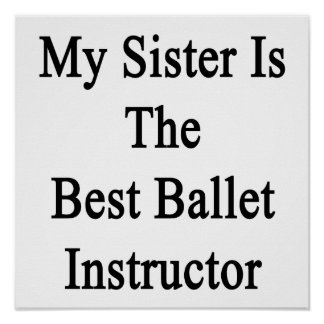 My Sister Is The Best Ballet Instructor Print