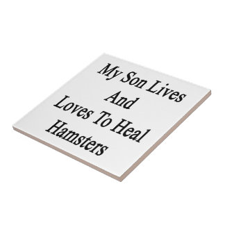 My Son Lives And Loves To Heal Hamsters Ceramic Tile