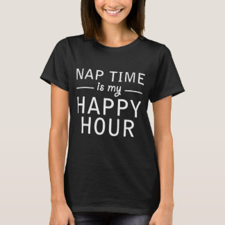 NAP TIME IS MY HAPPY HOUR T-Shirt