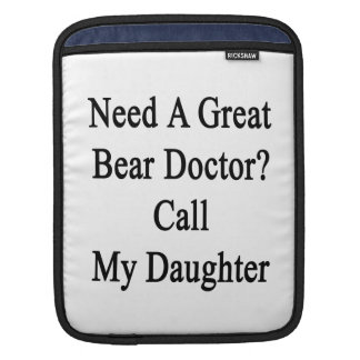 Need A Great Bear Doctor Call My Daughter iPad Sleeves