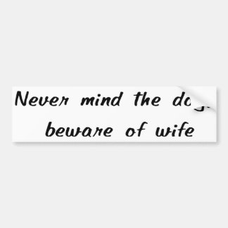 Never Mind The Dog, Beware Of Wife Sticker Bumper Stickers