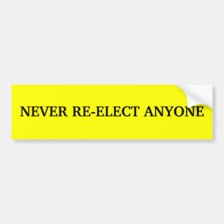 NEVER RE-ELECT ANYONE BUMPER STICKERS