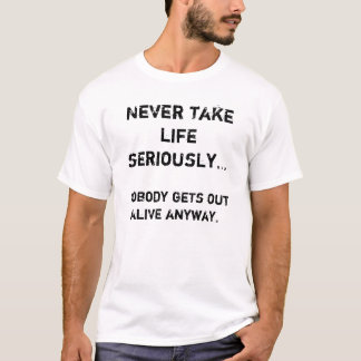 Never take life seriously..., Nobody gets out a... T-Shirt