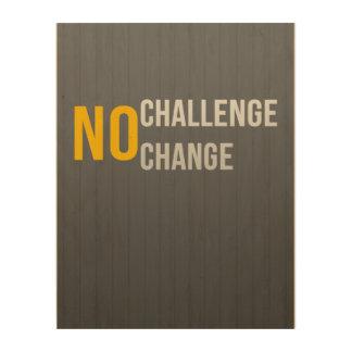 No Challenge No Change Wood Wall Wood Print