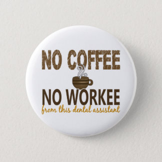 No Coffee No Workee Dental Assistant 6 Cm Round Badge
