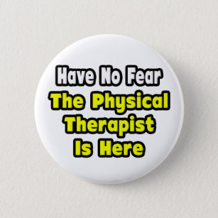 No Fear, The Physical Therapist Is Here 6 Cm Round Badge