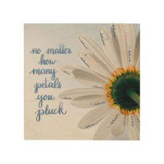 No Matter How Many Petals You Pluck... Wood Print