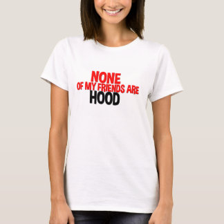 None Of My Friends Are Hood T-Shirt